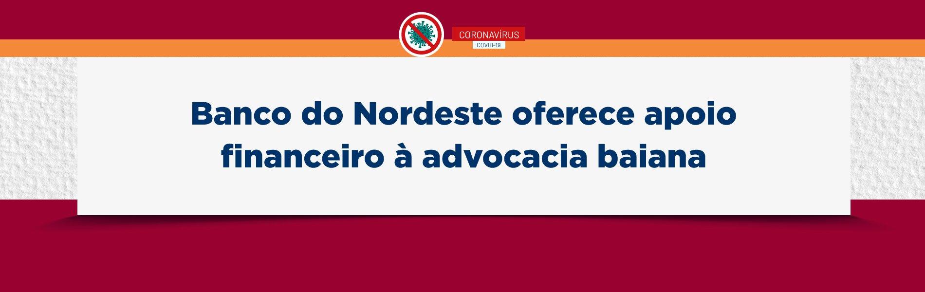 [Coronavírus: Banco do Nordeste oferece apoio financeiro à advocacia baiana]