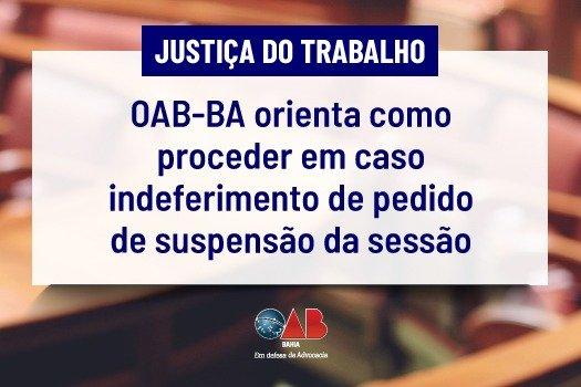 [Justiça do Trabalho: OAB-BA orienta como proceder em caso indeferimento de pedido de suspensão da sessão]